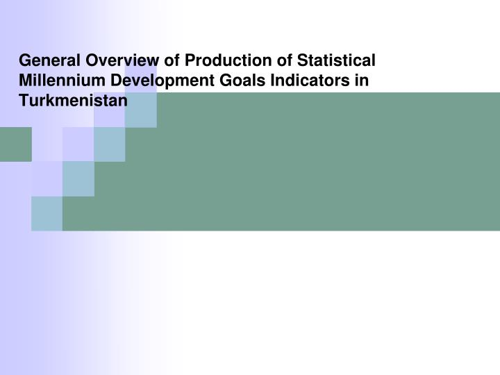 General Overview of Production of Statistical Millennium Development Goals Indicators in Turkmenista...