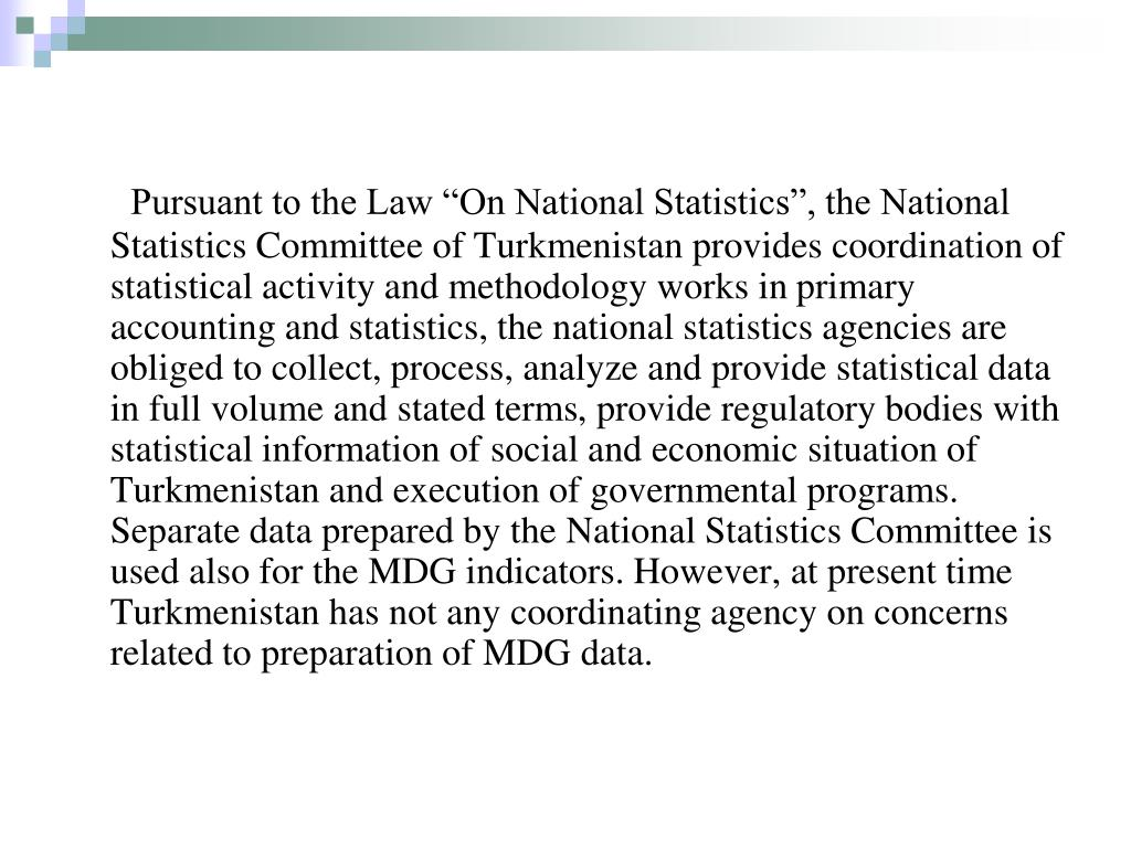 "Pursuant to the Law ""On National Statistics"", the National Statistics Committee of Turkmenistan provides coordination of statistical activity and methodology works in"
