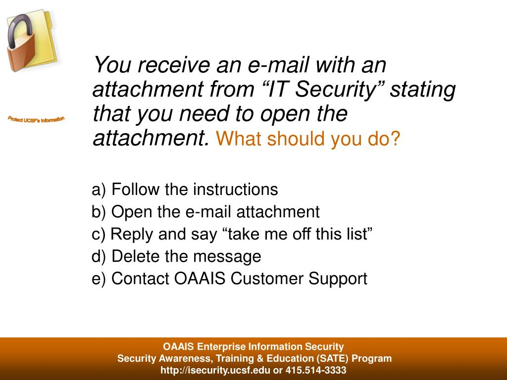 "You receive an e-mail with an attachment from ""IT Security"" stating that you need to open the attachment."
