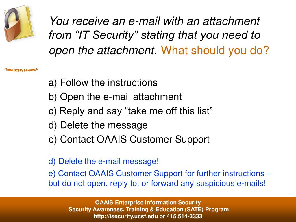"You receive an e-mail with an attachment from ""IT Security"" stating that you need to open the attachment"