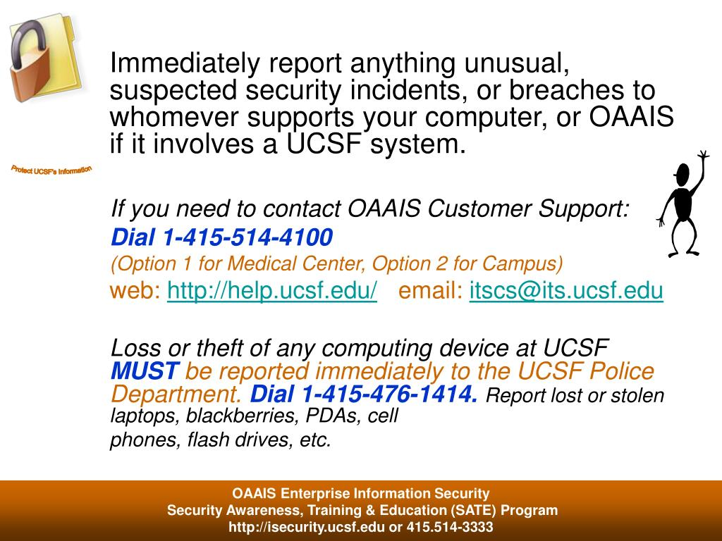 Immediately report anything unusual, suspected security incidents, or breaches to whomever supports your computer, or OAAIS if it involves a UCSF system.