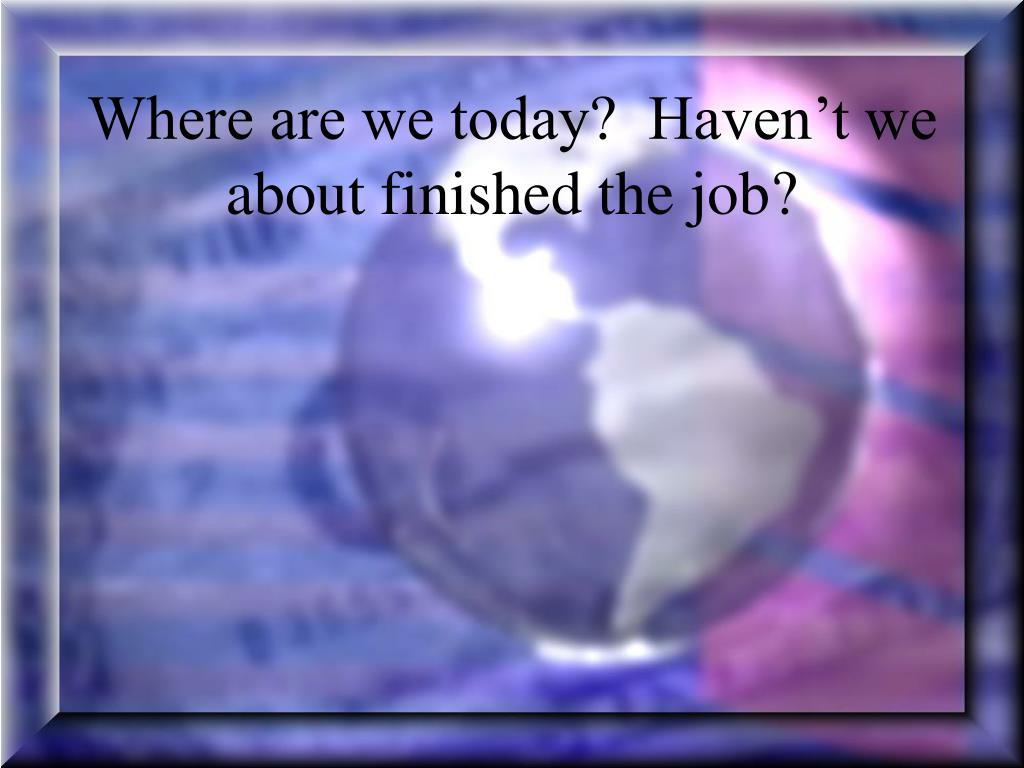 Where are we today?  Haven't we about finished the job?