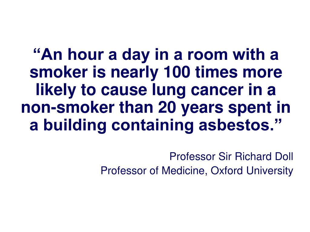 """""""An hour a day in a room with a smoker is nearly 100 times more likely to cause lung cancer in a non-smoker than 20 years spent in a building containing asbestos."""""""