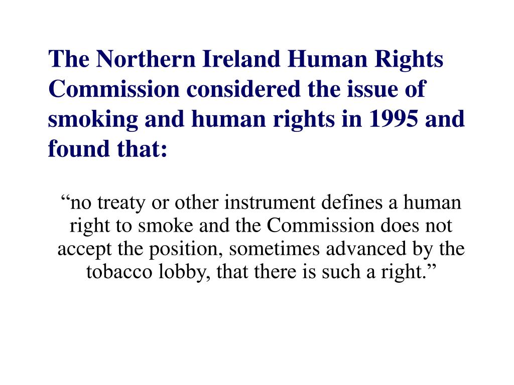 The Northern Ireland Human Rights Commission considered the issue of smoking and human rights in 1995 and found that: