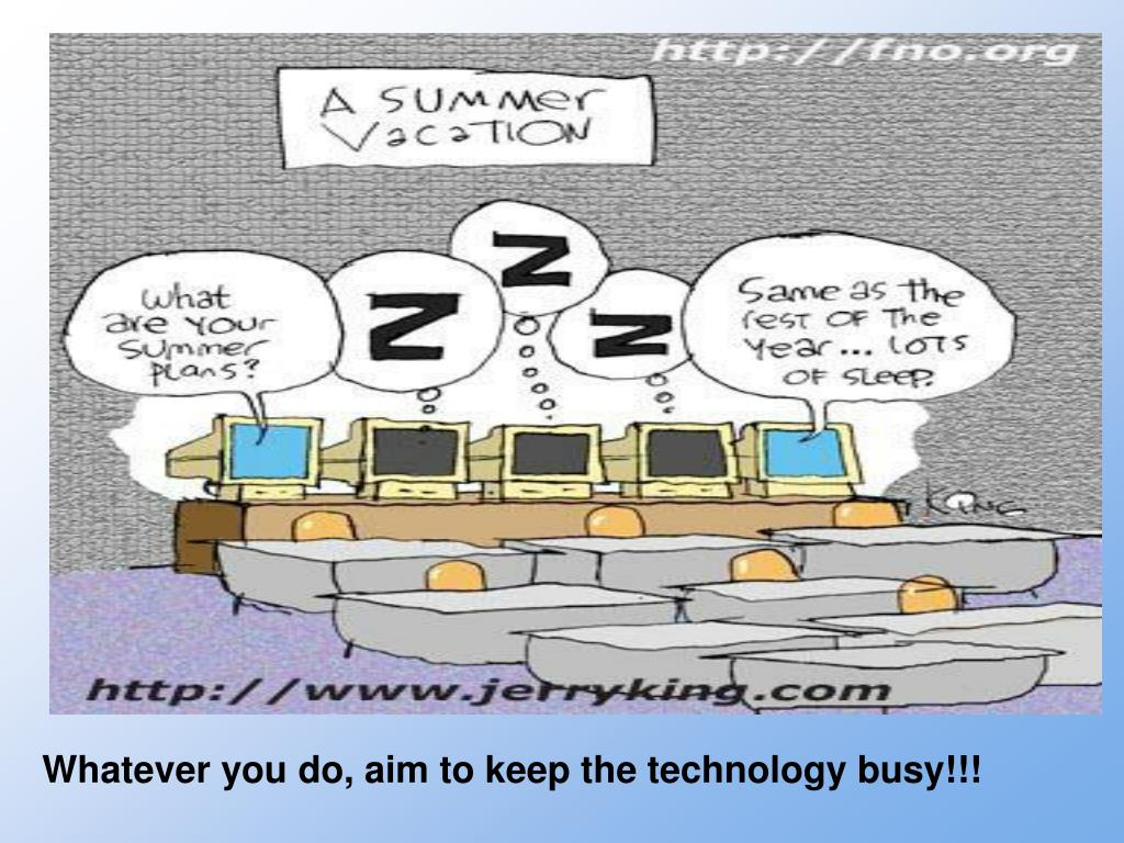 Whatever you do, aim to keep the technology busy!!!