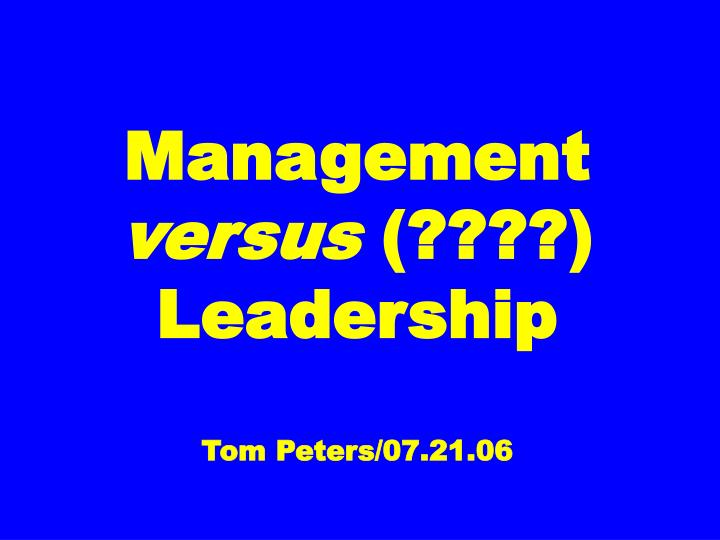 Management versus leadership tom peters 07 21 06