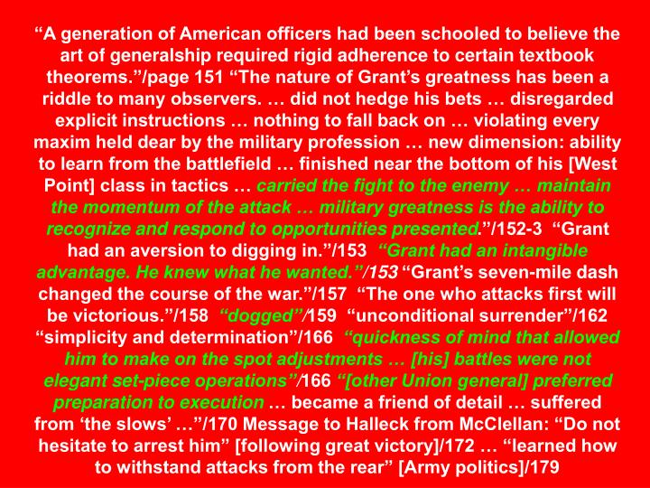 """A generation of American officers had been schooled to believe the art of generalship required rigid adherence to certain textbook theorems.""/page 151 ""The nature of Grant's greatness has been a riddle to many observers. … did not hedge his bets … disregarded explicit instructions … nothing to fall back on … violating every maxim held dear by the military profession … new dimension: ability to learn from the battlefield … finished near the bottom of his [West Point] class in tactics …"