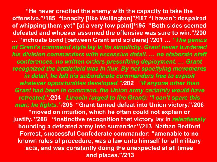 """He never credited the enemy with the capacity to take the offensive.""/185  ""tenacity [like Wellington]""/187 ""I haven't despaired of whipping them yet"" [at a very low point]/195  ""Both sides seemed defeated and whoever assumed the offensive was sure to win.""/200 … ""inchoate bond [between Grant and soldiers]""/201 …"