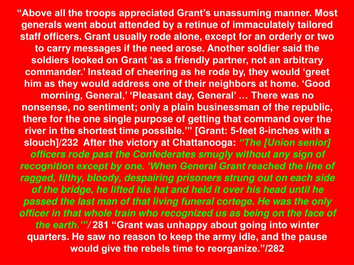 """Above all the troops appreciated Grant's unassuming manner. Most generals went about attended by a retinue of immaculately tailored staff officers. Grant usually rode alone, except for an orderly or two to carry messages if the need arose. Another soldier said the soldiers looked on Grant 'as a friendly partner, not an arbitrary commander.' Instead of cheering as he rode by, they would 'greet him as they would address one of their neighbors at home. 'Good morning, General,' 'Pleasant day, General' … There was no nonsense, no sentiment; only a plain businessman of the republic, there for the one single purpose of getting that command over the river in the shortest time possible.'"" [Grant: 5-feet 8-inches with a slouch]/232  After the victory at Chattanooga:"