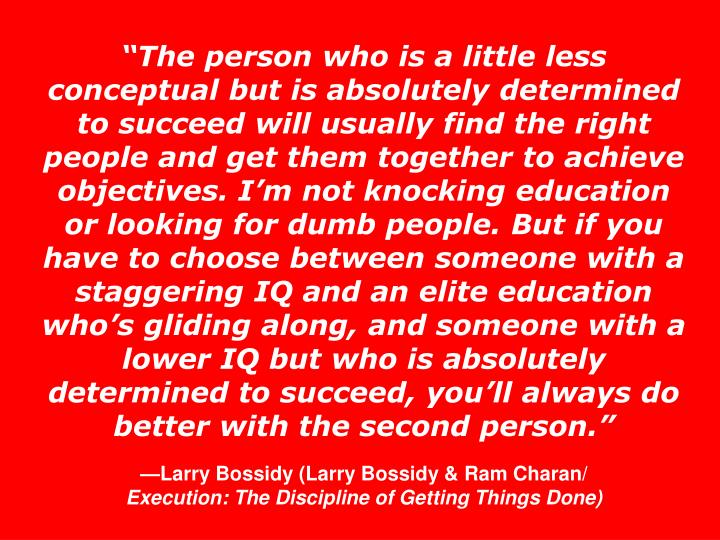 """The person who is a little less conceptual but is absolutely determined to succeed will usually find the right people and get them together to achieve objectives. I'm not knocking education or looking for dumb people. But if you have to choose between someone with a staggering IQ and an elite education who's gliding along, and someone with a lower IQ but who is absolutely determined to succeed, you'll always do better with the second person."""