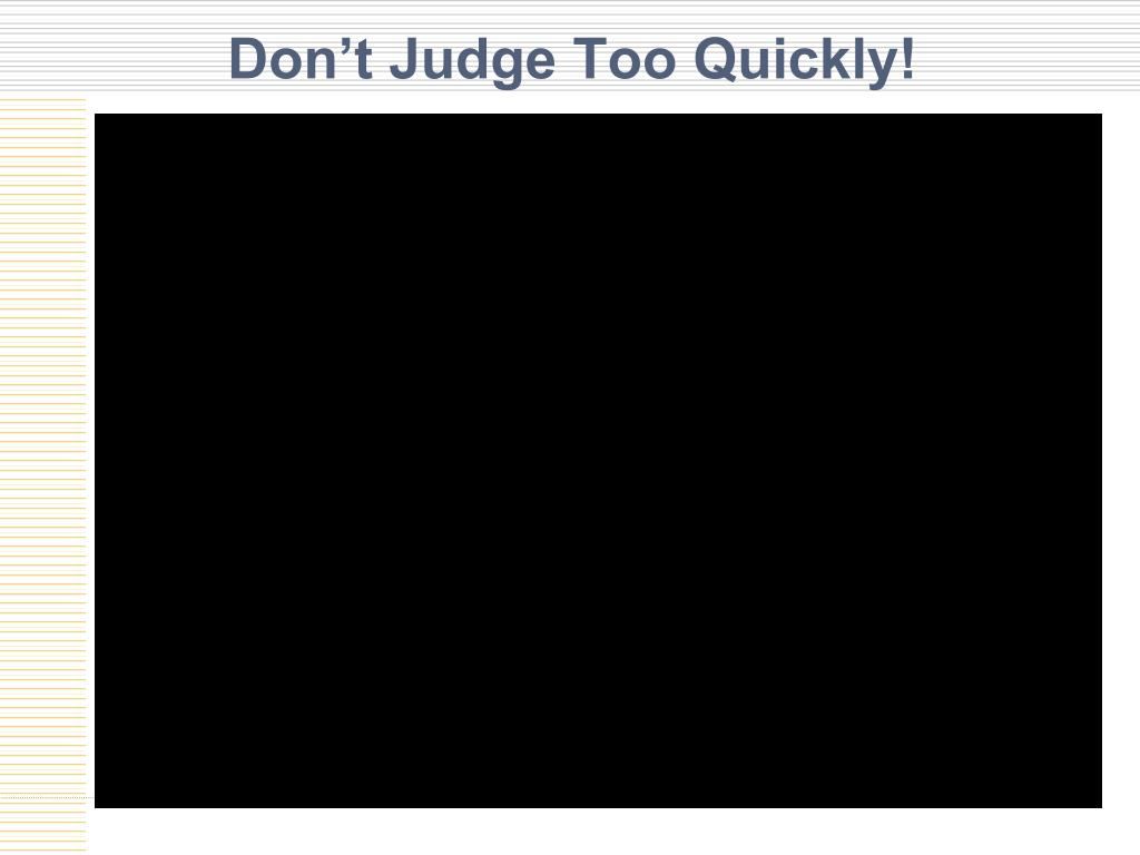 Don't Judge Too Quickly!