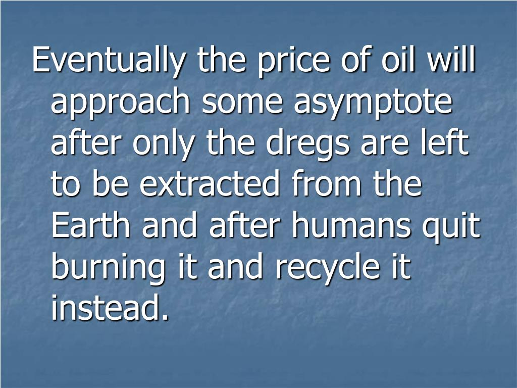 Eventually the price of oil will approach some asymptote after only the dregs are left to be extracted from the Earth and after humans quit burning it and recycle it instead.