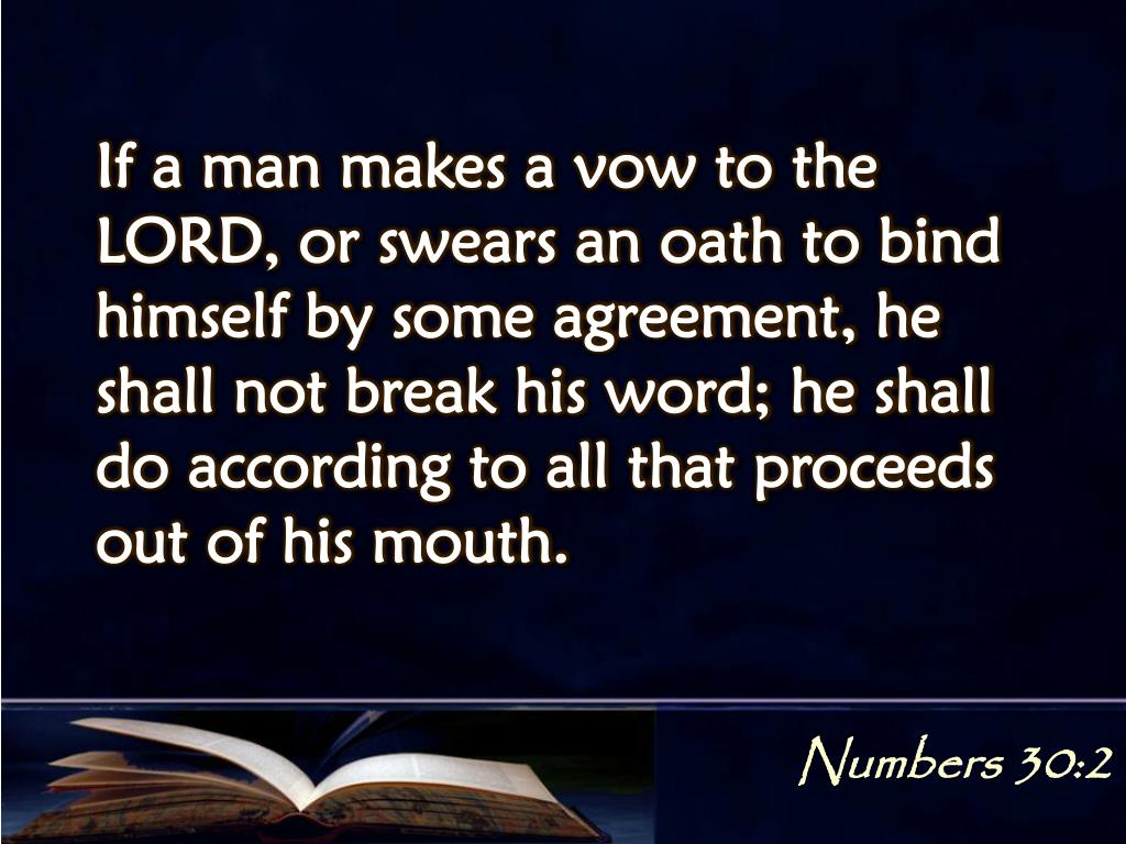 If a man makes a vow to the LORD, or swears an oath to bind himself by some agreement, he shall not break his word; he shall do according to all that proceeds out of his mouth.