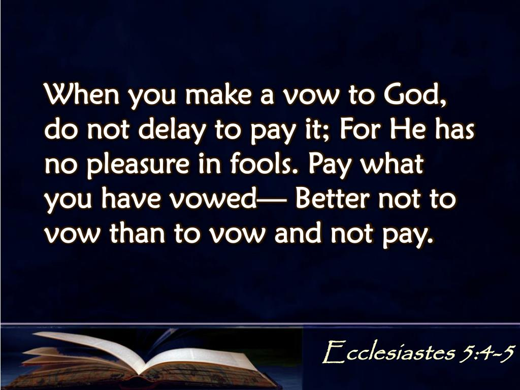 When you make a vow to God, do not delay to pay it; For He has no pleasure in fools. Pay what you have vowed— Better not to vow than to vow and not pay.