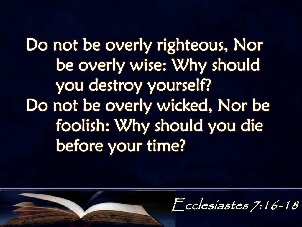 Do not be overly righteous, Nor 	be overly wise: Why should 	you destroy yourself?