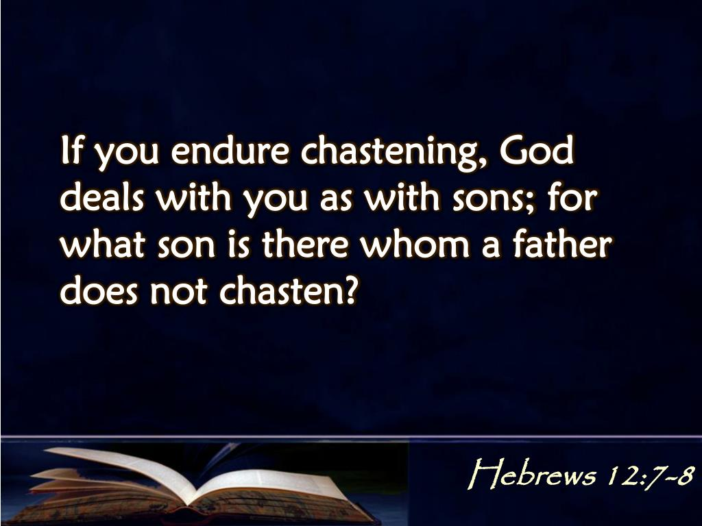 If you endure chastening, God deals with you as with sons; for what son is there whom a father does not chasten?