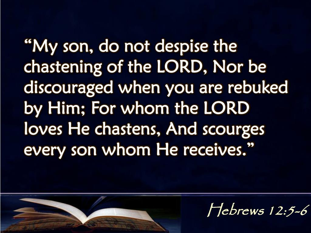 """My son, do not despise the chastening of the LORD, Nor be discouraged when you are rebuked by Him; For whom the LORD loves He chastens, And scourges every son whom He receives."""