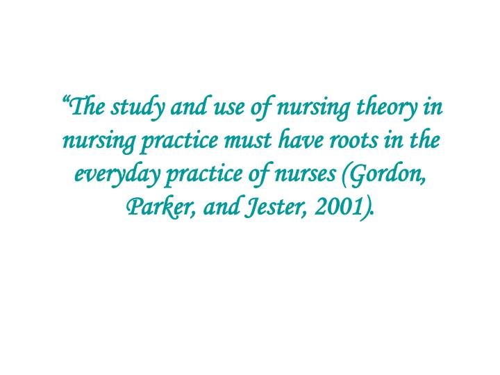 """The study and use of nursing theory in nursing practice must have roots in the everyday practice of nurses (Gordon, Parker, and Jester, 2001)."