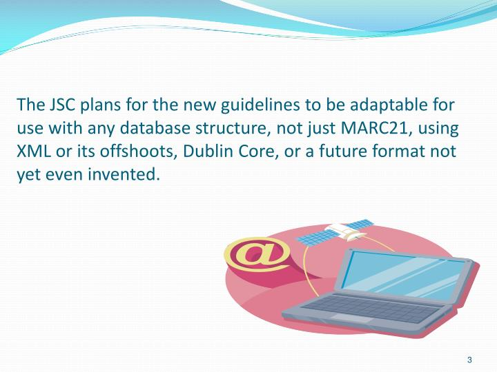 The JSC plans for the new guidelines to be adaptable for use with any database structure, not just M...