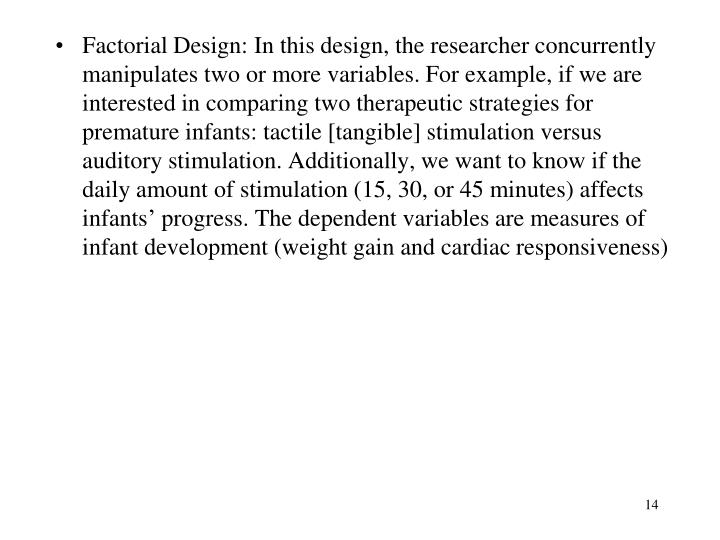 Factorial Design: In this design, the researcher concurrently manipulates two or more variables. For example, if we are interested in comparing two therapeutic strategies for premature infants: tactile [tangible] stimulation versus auditory stimulation. Additionally, we want to know if the daily amount of stimulation (15, 30, or 45 minutes) affects infants' progress. The dependent variables are measures of infant development (weight gain and cardiac responsiveness)