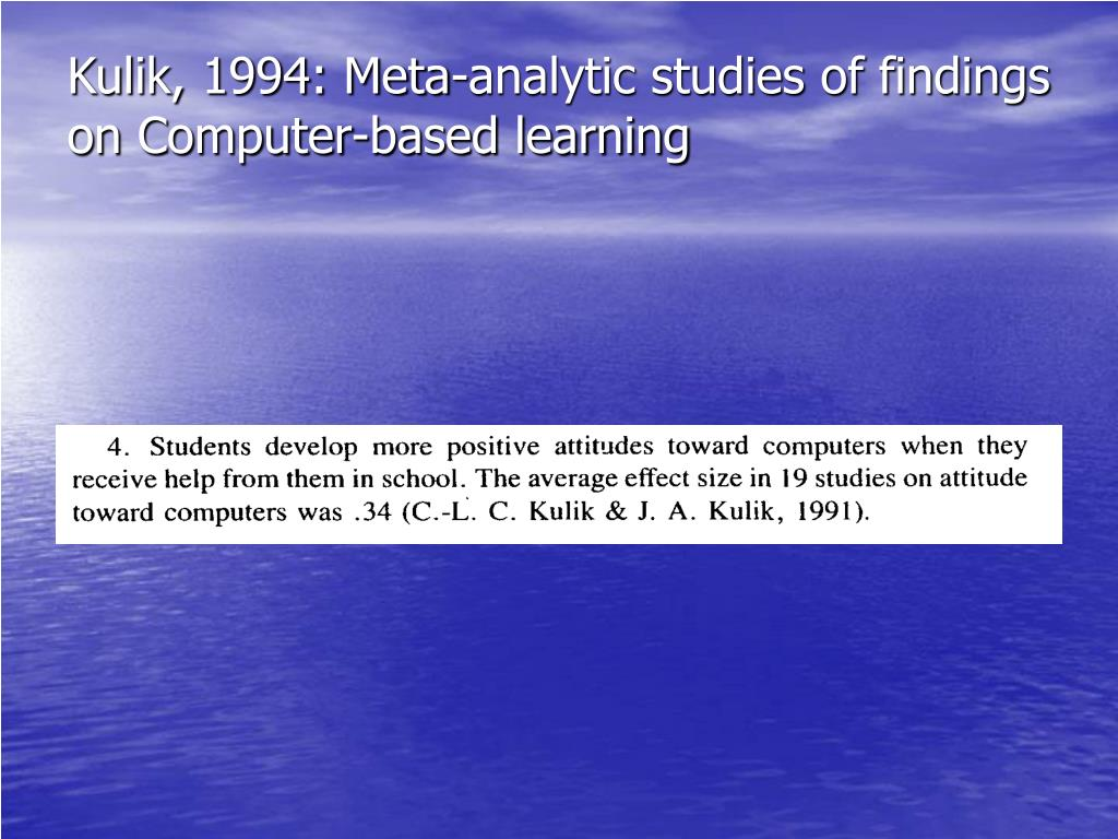 Kulik, 1994: Meta-analytic studies of findings on Computer-based learning
