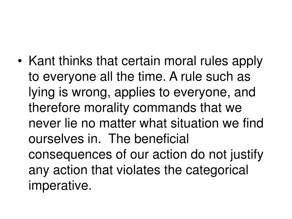 Kant thinks that certain moral rules apply to everyone all the time. A rule such as lying is wrong, applies to everyone, and therefore morality commands that we never lie no matter what situation we find ourselves in.  The beneficial consequences of our action do not justify any action that violates the categorical imperative.