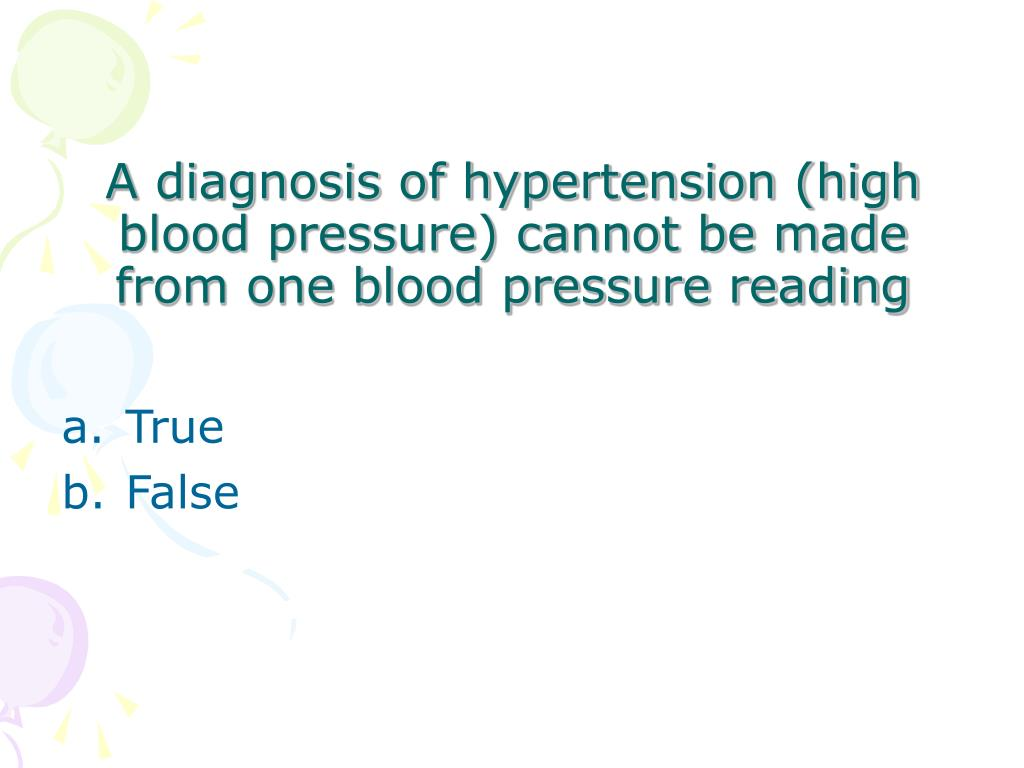 A diagnosis of hypertension (high blood pressure) cannot be made from one blood pressure reading