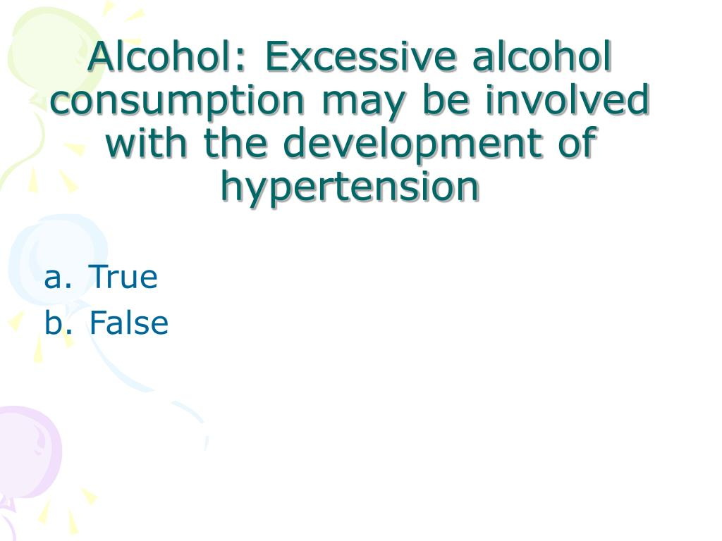 Alcohol: Excessive alcohol consumption may be involved with the development of hypertension