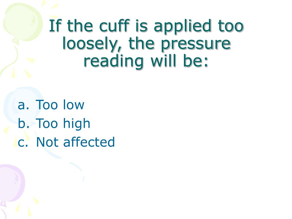If the cuff is applied too loosely, the pressure