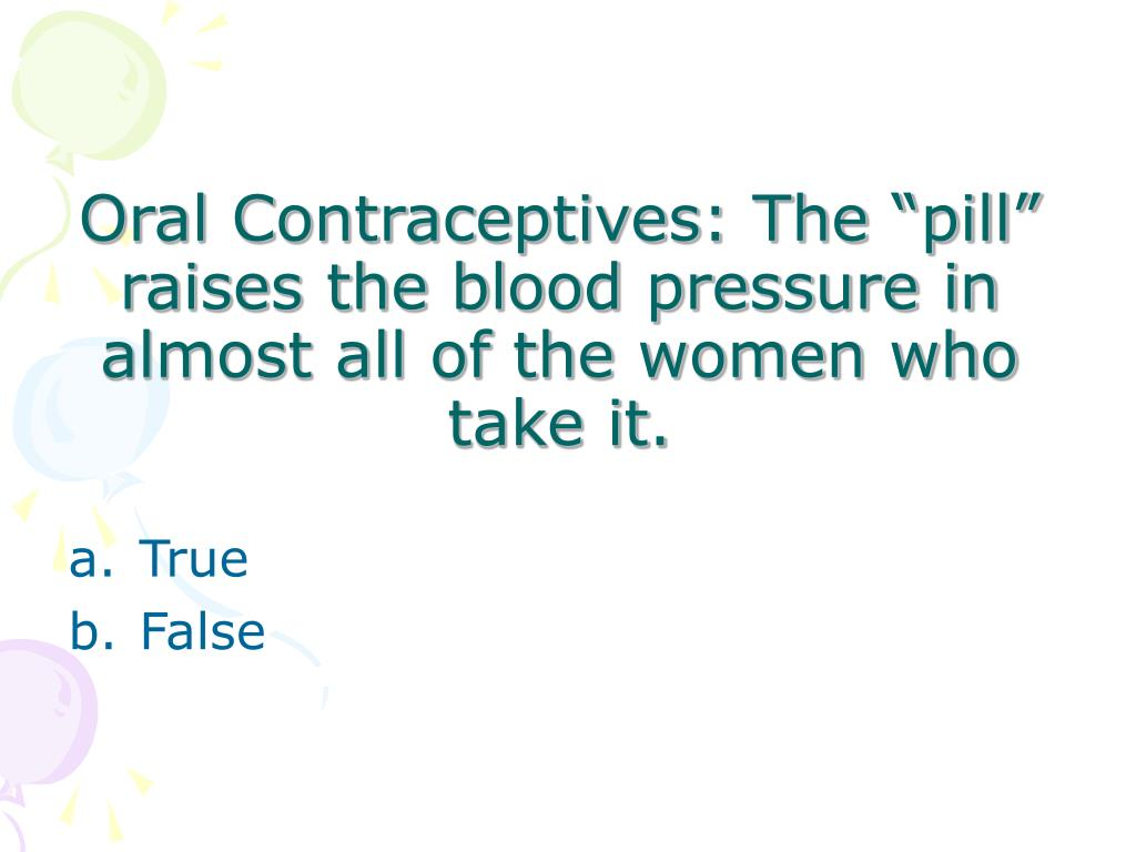 "Oral Contraceptives: The ""pill"" raises the blood pressure in almost all of the women who take it."