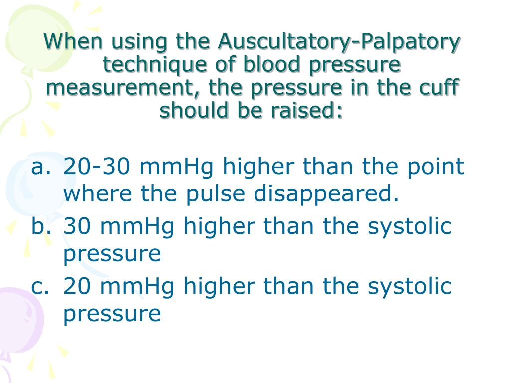 When using the Auscultatory-Palpatory technique of blood pressure measurement, the pressure in the cuff should be raised:
