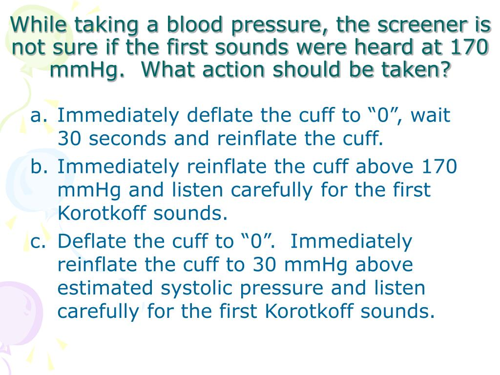 While taking a blood pressure, the screener is not sure if the first sounds were heard at 170 mmHg.  What action should be taken?