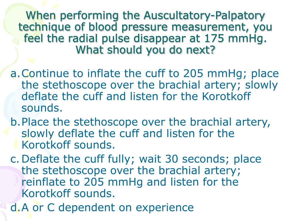 When performing the Auscultatory-Palpatory technique of blood pressure measurement, you feel the radial pulse disappear at 175 mmHg.  What should you do next?