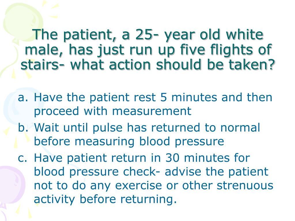 The patient, a 25- year old white male, has just run up five flights of stairs- what action should be taken?