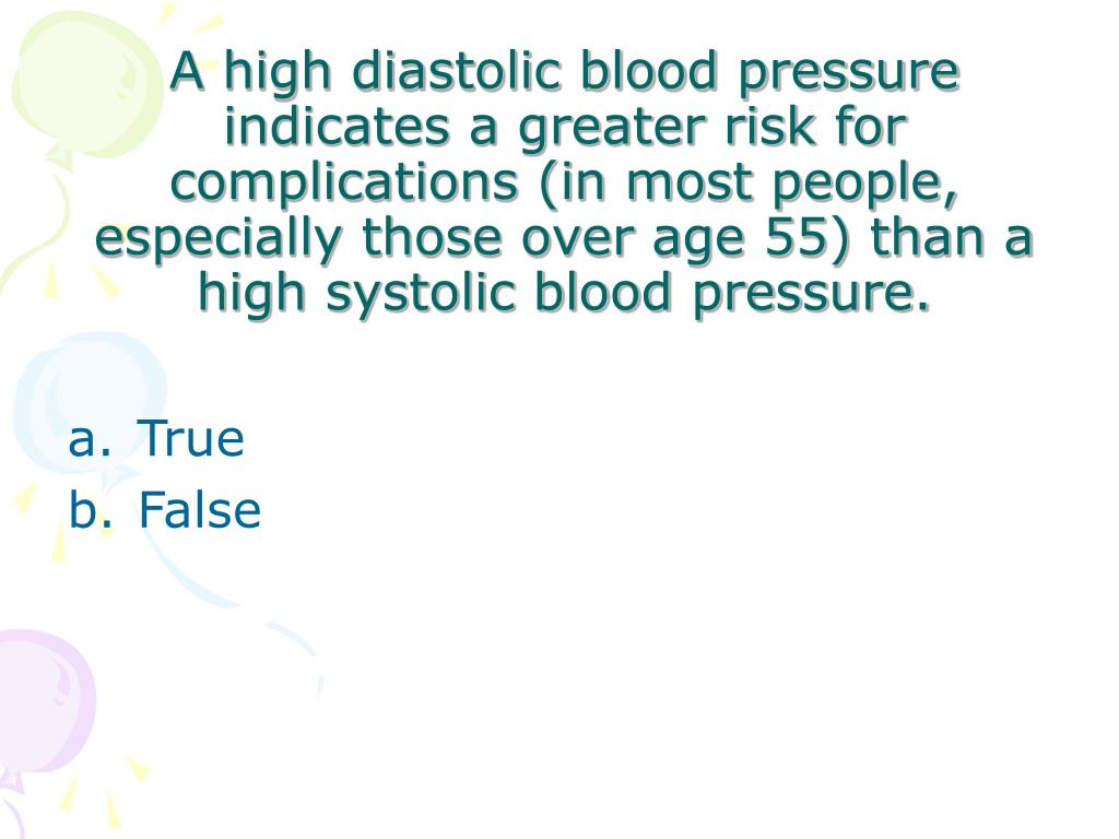 A high diastolic blood pressure indicates a greater risk for complications (in most people, especially those over age 55) than a high systolic blood pressure.