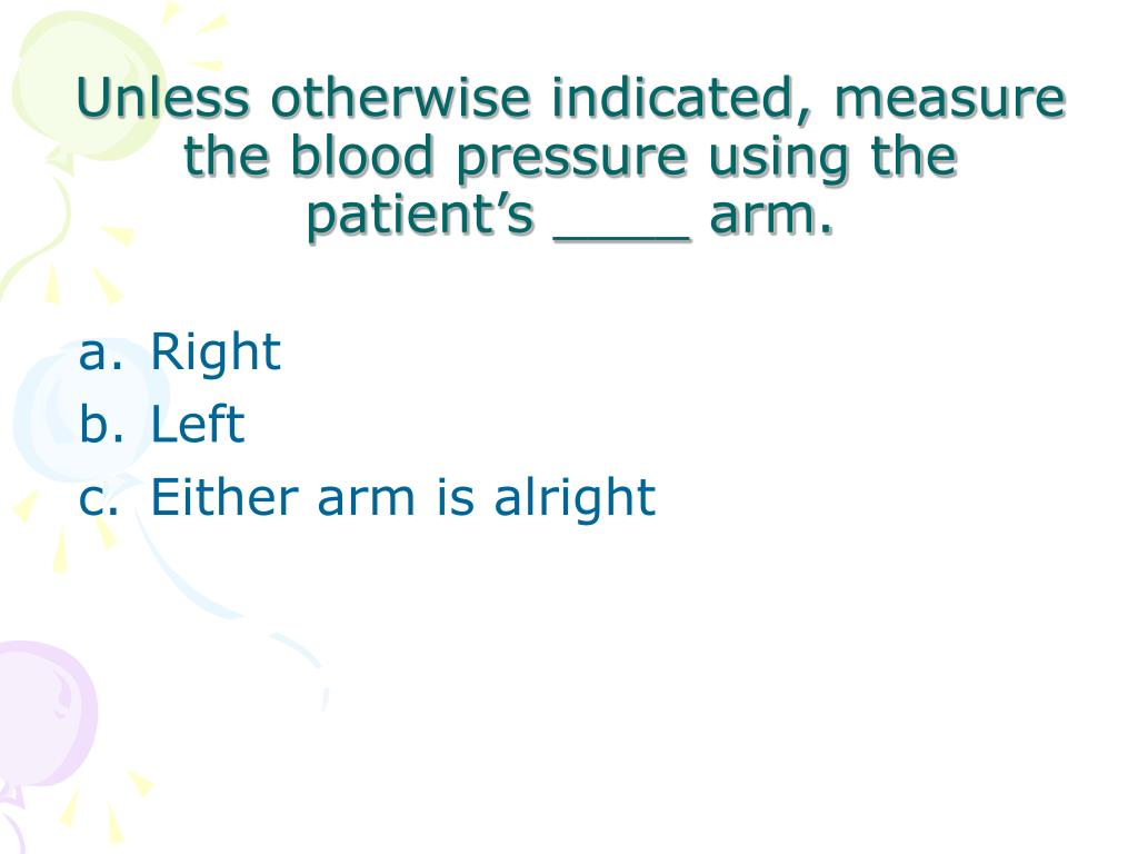 Unless otherwise indicated, measure the blood pressure using the patient's ____ arm.