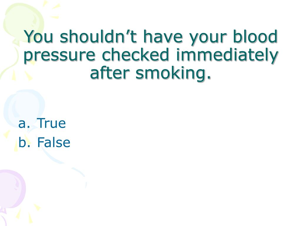 You shouldn't have your blood pressure checked immediately after smoking.