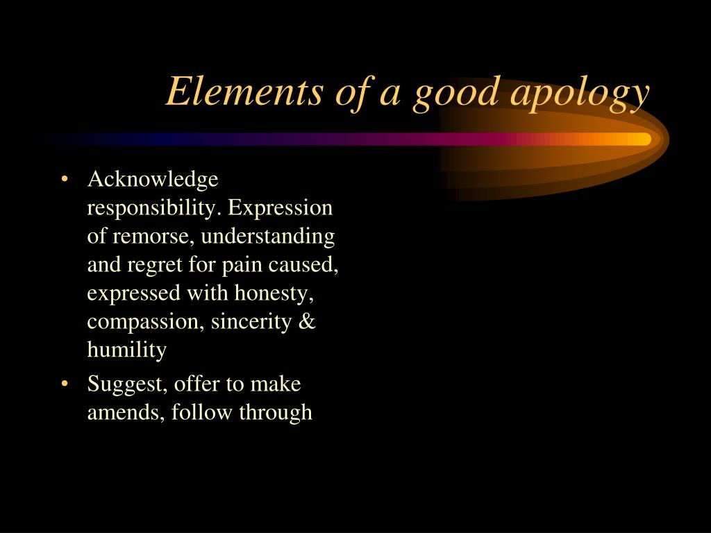 Acknowledge responsibility. Expression of remorse, understanding and regret for pain caused, expressed with honesty, compassion, sincerity & humility
