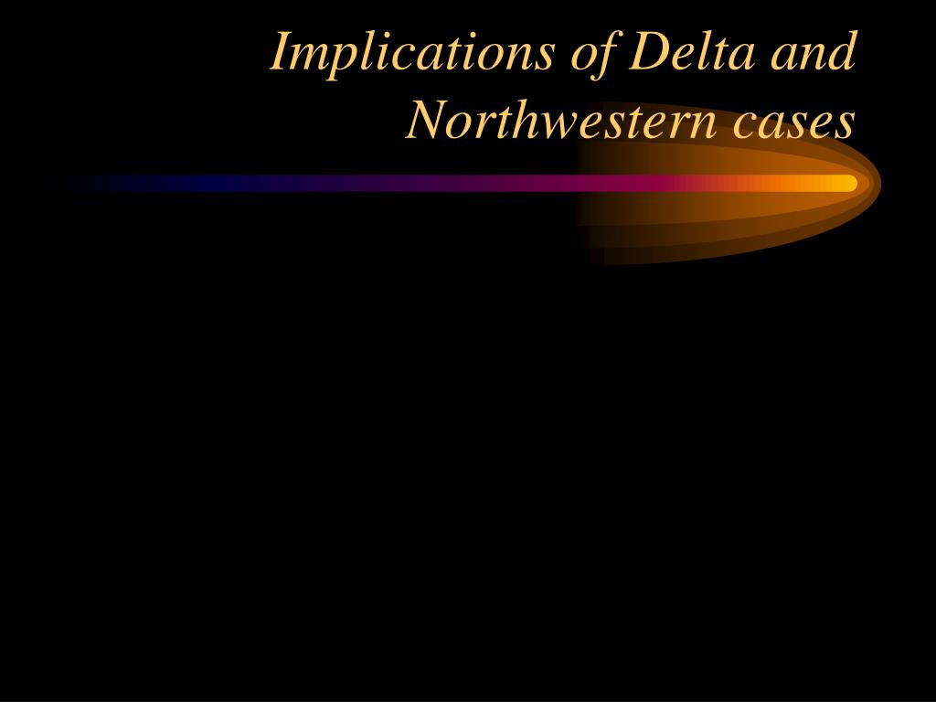 Implications of Delta and Northwestern cases