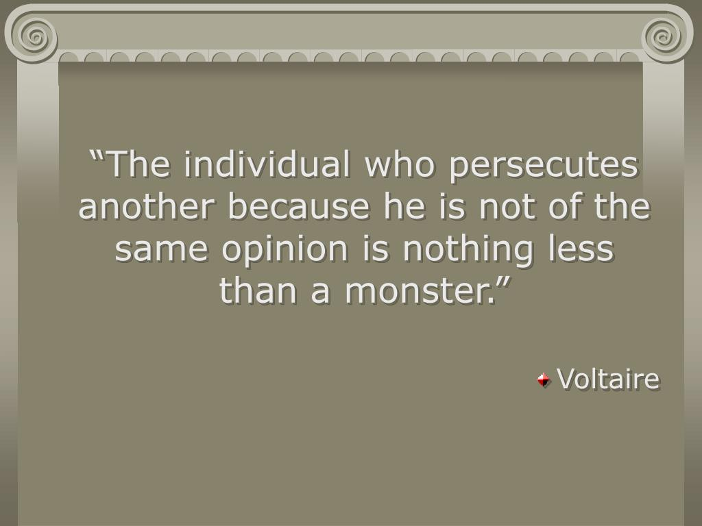 """The individual who persecutes another because he is not of the same opinion is nothing less than a monster."""
