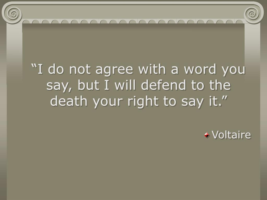 """I do not agree with a word you say, but I will defend to the death your right to say it."""
