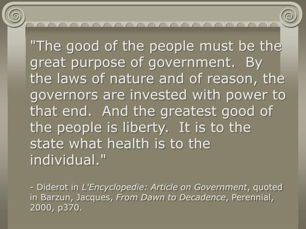 """The good of the people must be the great purpose of government.  By the laws of nature and of reason, the governors are invested with power to that end.  And the greatest good of the people is liberty.  It is to the state what health is to the individual."""