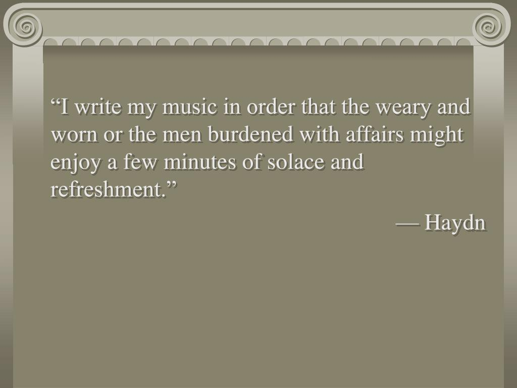 """I write my music in order that the weary and worn or the men burdened with affairs might enjoy a few minutes of solace and refreshment."""