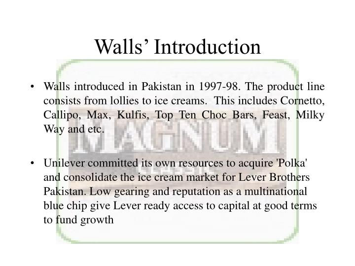 Walls introduced in Pakistan in 1997-98. The product line consists from lollies to ice creams.  This includes Cornetto, Callipo, Max, Kulfis, Top Ten Choc Bars, Feast, Milky Way and etc.