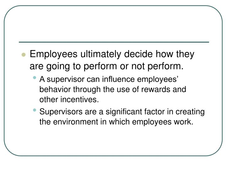 Employees ultimately decide how they are going to perform or not perform.