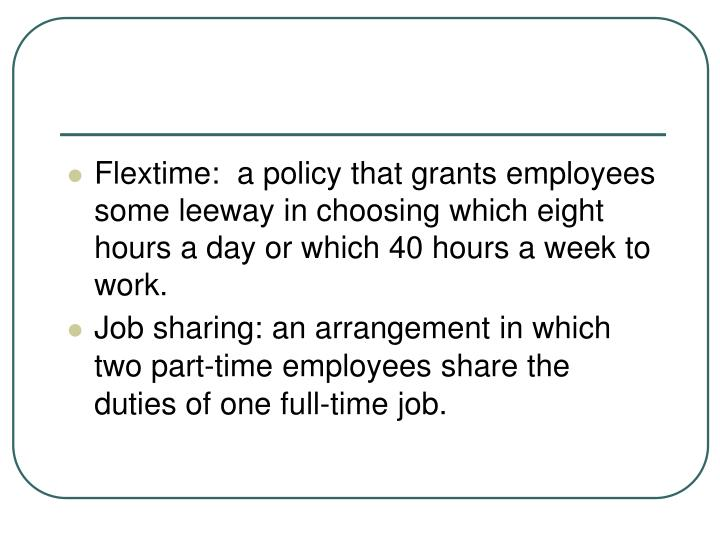 Flextime:  a policy that grants employees some leeway in choosing which eight hours a day or which 40 hours a week to work.