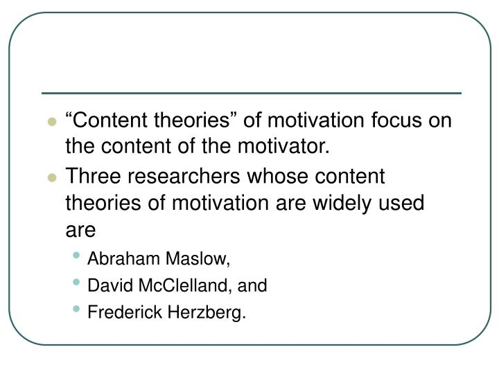 """""""Content theories"""" of motivation focus on the content of the motivator."""