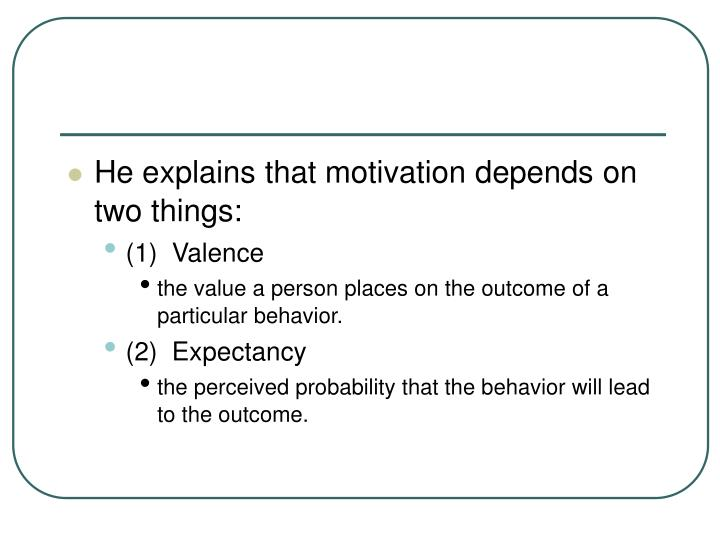 He explains that motivation depends on two things: