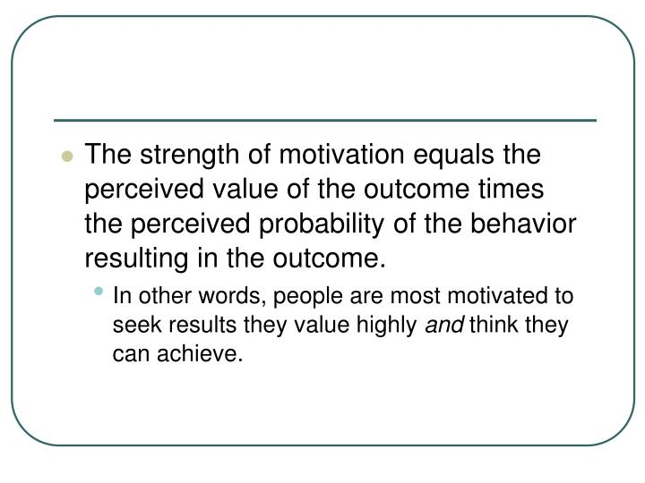 The strength of motivation equals the perceived value of the outcome times the perceived probability of the behavior resulting in the outcome.
