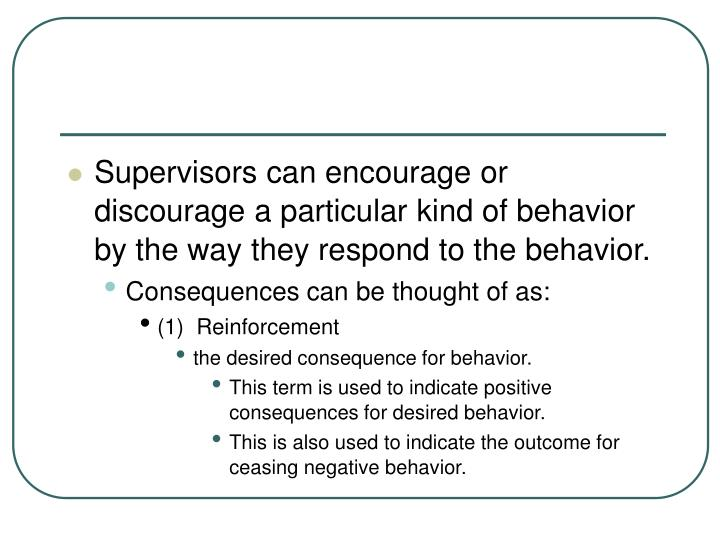 Supervisors can encourage or discourage a particular kind of behavior by the way they respond to the behavior.